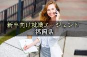福岡県の新卒向けおすすめ就職エージェント完全まとめ