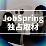 JobSpring(ジョブスプリング)を独占取材!マッチング率85%以上の秘訣と学生に寄り添ったサポート内容【動画】